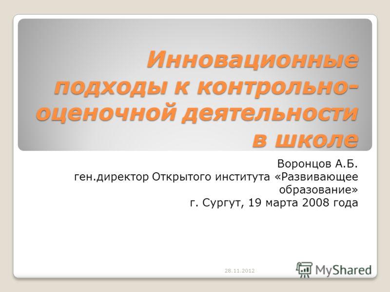 Инновационные подходы к контрольно- оценочной деятельности в школе Воронцов А.Б. ген.директор Открытого института «Развивающее образование» г. Сургут, 19 марта 2008 года 28.11.20121