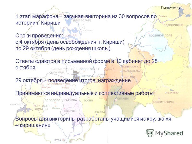 1 этап марафона – заочная викторина из 30 вопросов по истории г. Кириши Сроки проведения: с 4 октября (день освобождения п. Кириши) по 29 октября (день рождения школы). Ответы сдаются в письменной форме в 10 кабинет до 28 октября. 29 октября – подвед