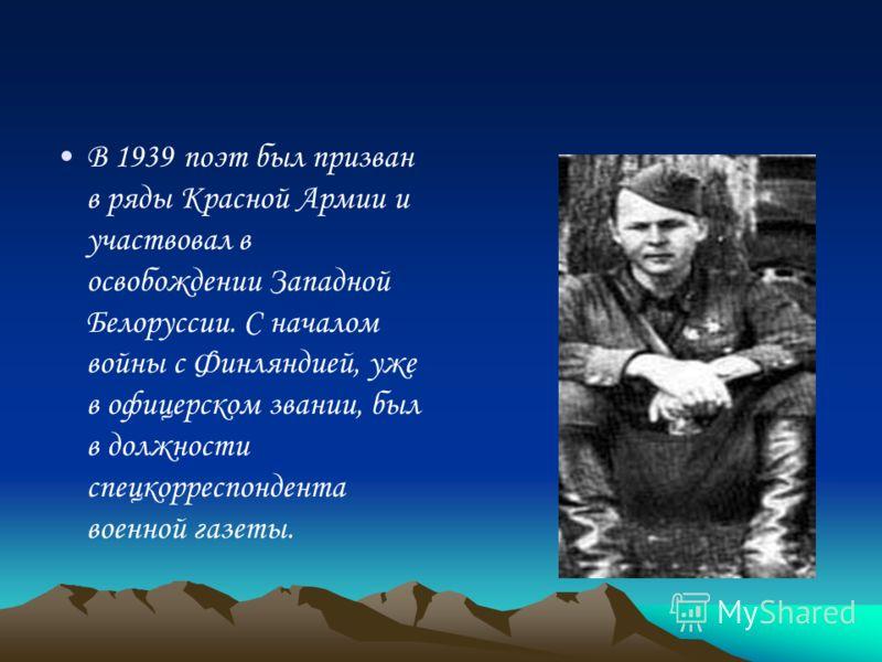В 1939 поэт был призван в ряды Красной Армии и участвовал в освобождении Западной Белоруссии. С началом войны с Финляндией, уже в офицерском звании, был в должности спецкорреспондента военной газеты.