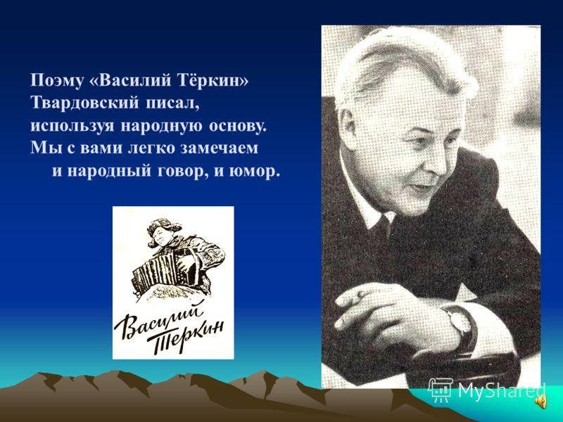 Поэму «Василий Тёркин» Твардовский писал, используя народную основу. Мы с вами легко замечаем и народный говор, и юмор.