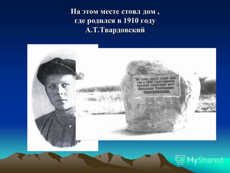 На этом месте стоял дом, где родился в 1910 году А.Т.Твардовский