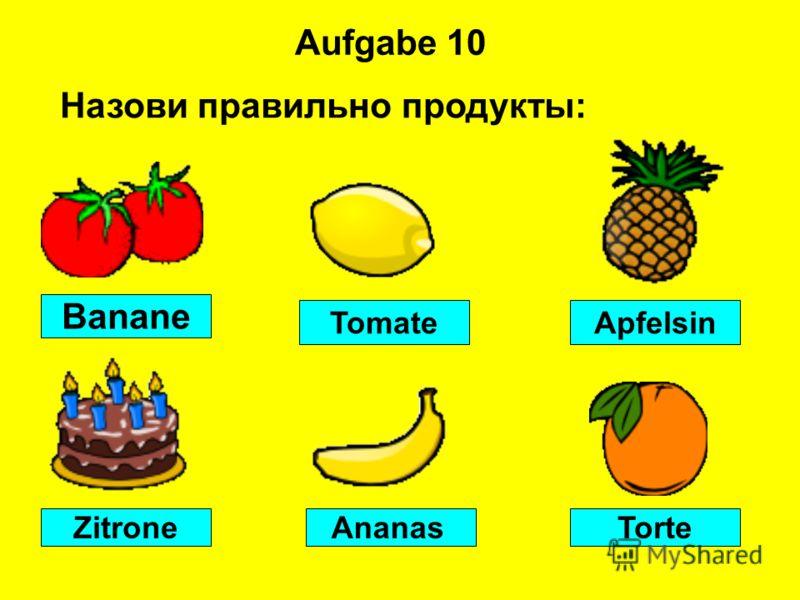 Aufgabe 10 Banane TorteAnanasZitrone ApfelsinTomate Назови правильно продукты: