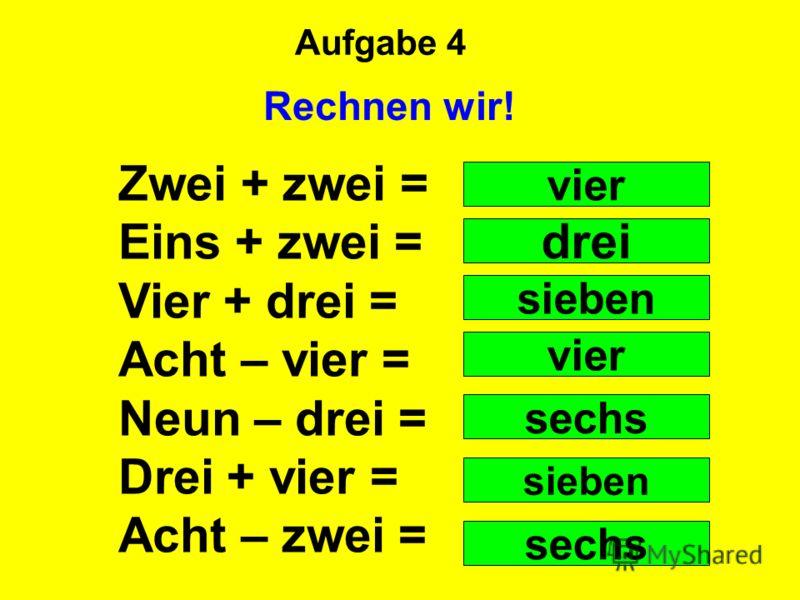 Aufgabe 4 Rechnen wir! Zwei + zwei = Eins + zwei = Vier + drei = Acht – vier = Neun – drei = Drei + vier = Acht – zwei = vier drei sieben vier sechs sieben sechs