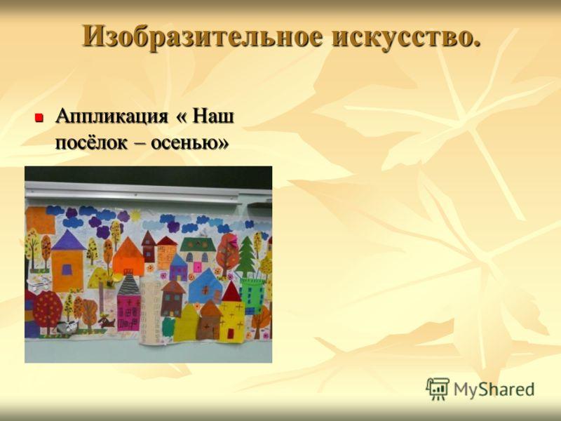 Изобразительное искусство. Аппликация « Наш посёлок – осенью» Аппликация « Наш посёлок – осенью»