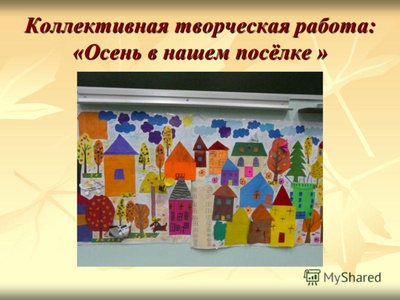 Коллективная творческая работа: «Осень в нашем посёлке »