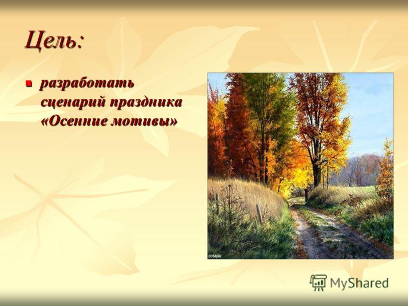 Цель: разработать сценарий праздника «Осенние мотивы» разработать сценарий праздника «Осенние мотивы»