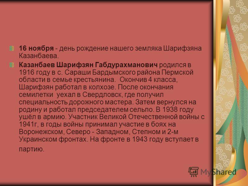 16 ноября - день рождение нашего земляка Шарифзяна Казанбаева. Казанбаев Шарифзян Габдурахманович родился в 1916 году в с. Сараши Бардымского района Пермской области в семье крестьянина. Окончив 4 класса, Шарифзян работал в колхозе. После окончания с
