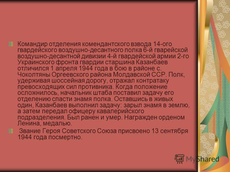 Командир отделения комендантского взвода 14-ого гвардейского воздушно-десантного полка 6-й гварейской воздушно-десантной дивизии 4-й гвардейской армии 2-го Украинского фронта гвардии старшина Казанбаев отличился 1 апреля 1944 года в бою в районе с. Ч