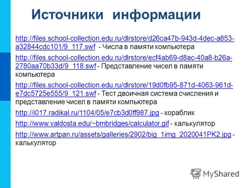 Источники информации http://files.school-collection.edu.ru/dlrstore/d26ca47b-943d-4dec-a853- a32844cdc101/9_117.swfhttp://files.school-collection.edu.ru/dlrstore/d26ca47b-943d-4dec-a853- a32844cdc101/9_117.swf - Числа в памяти компьютера http://files