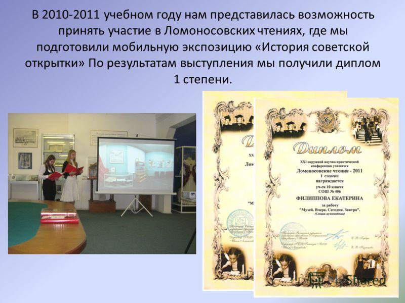 В 2010-2011 учебном году нам представилась возможность принять участие в Ломоносовских чтениях, где мы подготовили мобильную экспозицию «История советской открытки» По результатам выступления мы получили диплом 1 степени.