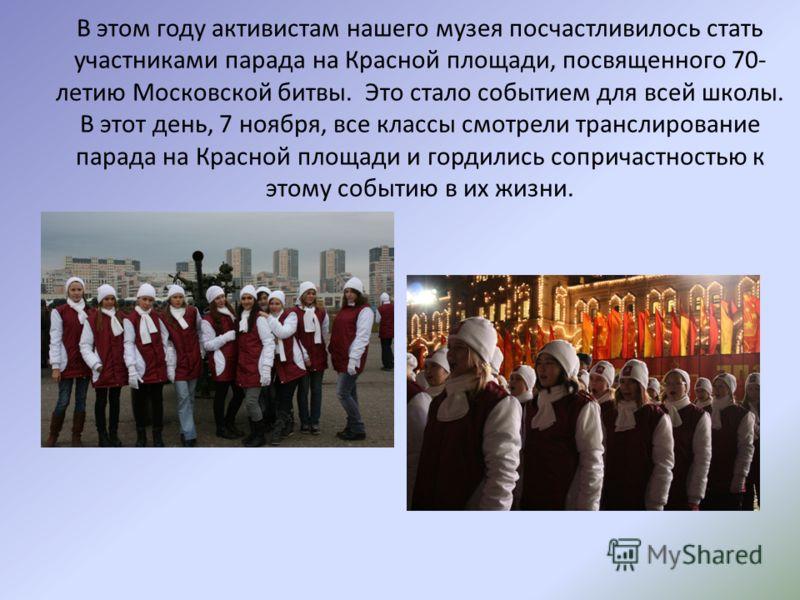 В этом году активистам нашего музея посчастливилось стать участниками парада на Красной площади, посвященного 70- летию Московской битвы. Это стало событием для всей школы. В этот день, 7 ноября, все классы смотрели транслирование парада на Красной п