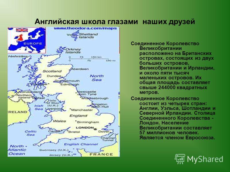 Английская школа глазами наших друзей Соединенное Королевство Великобритании расположено на Британских островах, состоящих из двух больших островов, Великобритании и Ирландии, и около пяти тысяч маленьких островов. Их общая площадь составляет свыше 2