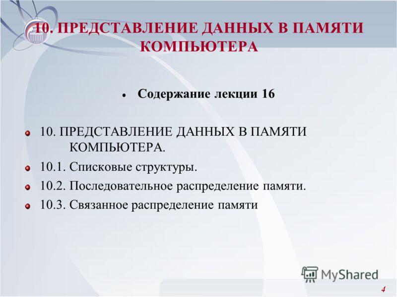 4 10. ПРЕДСТАВЛЕНИЕ ДАННЫХ В ПАМЯТИ КОМПЬЮТЕРА Содержание лекции 16 10. ПРЕДСТАВЛЕНИЕ ДАННЫХ В ПАМЯТИ КОМПЬЮТЕРА. 10.1. Списковые структуры. 10.2. Последовательное распределение памяти. 10.3. Связанное распределение памяти