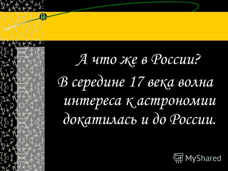 А что же в России? В середине 17 века волна интереса к астрономии докатилась и до России.