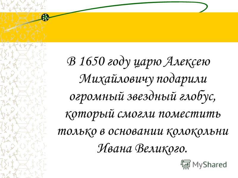 В 1650 году царю Алексею Михайловичу подарили огромный звездный глобус, который смогли поместить только в основании колокольни Ивана Великого.