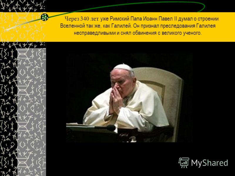 Через 340 лет уже Римский Папа Иоанн Павел II думал о строении Вселенной так же, как Галилей. Он признал преследования Галилея несправедливыми и снял обвинения с великого ученого.