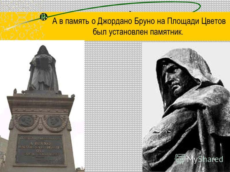 - А в память о Джордано Бруно на Площади Цветов был установлен памятник.