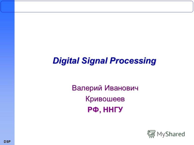 DSP Digital Signal Processing Валерий Иванович Кривошеев РФ, ННГУ