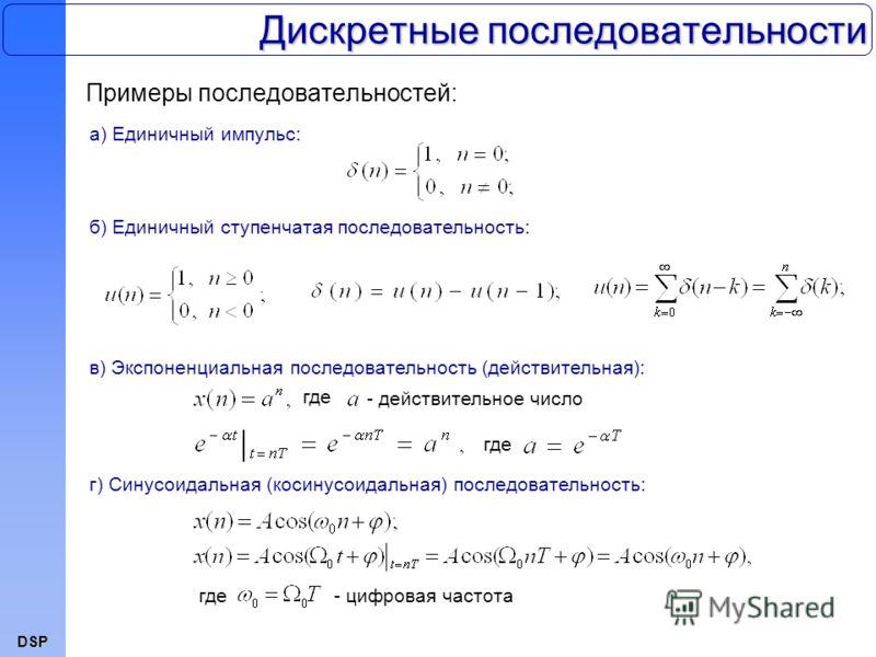 DSP Дискретные последовательности Примеры последовательностей: а) Единичный импульс: б) Единичный ступенчатая последовательность: в) Экспоненциальная последовательность (действительная): г) Синусоидальная (косинусоидальная) последовательность: где -