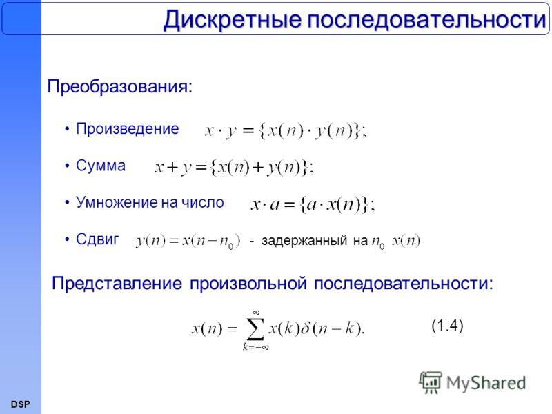 DSP Дискретные последовательности Представление произвольной последовательности: (1.4) Преобразования: Произведение Сумма Умножение на число Сдвиг - задержанный на