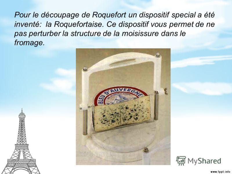 Pour le découpage de Roquefort un dispositif special a été inventé: la Roquefortaise. Ce dispositif vous permet de ne pas perturber la structure de la moisissure dans le fromage.