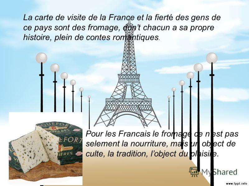 La carte de visite de la France et la fierté des gens de ce pays sont des fromage, dont chacun a sa propre histoire, plein de contes romantiques. Pour les Francais le fromage ce nest pas selement la nourriture, mais un object de culte, la tradition,