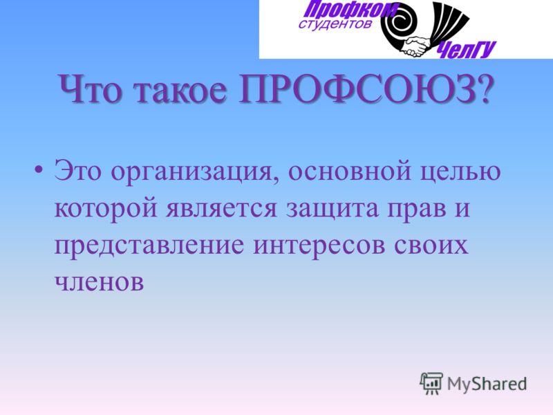Что такое ПРОФСОЮЗ? Это организация, основной целью которой является защита прав и представление интересов своих членов