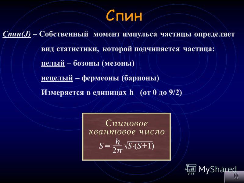 Среднее время жизни Время в течение которого живет частица. Изменяется в пределах от до 10 -24 секунды. Для резонансов является мерой нестабильности Мезоны – 10 -13 с Нуклоны – 10 -2 лет Мюоны – 10 –6 с Электрон –