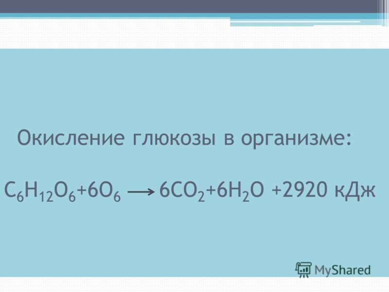 Окисление глюкозы в организме: С 6 Н 12 О 6 +6О 6 6СО 2 +6Н 2 О +2920 кДж