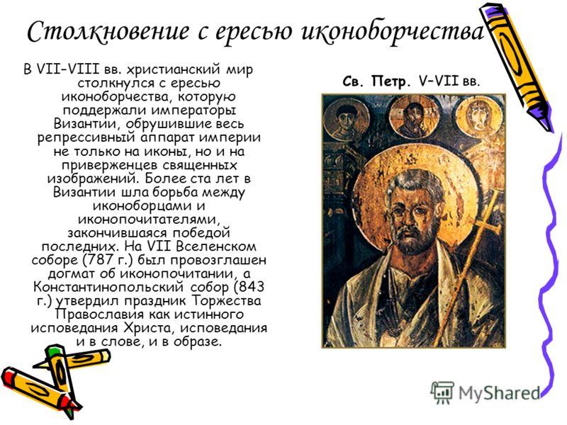 Столкновение с ересью иконоборчества В VII–VIII вв. христианский мир столкнулся с ересью иконоборчества, которую поддержали императоры Византии, обрушившие весь репрессивный аппарат империи не только на иконы, но и на приверженцев священных изображен