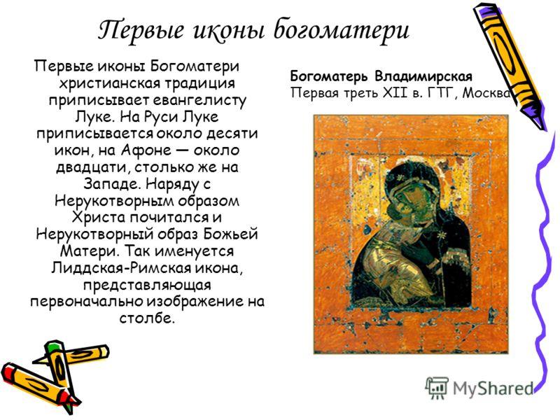 Первые иконы богоматери Первые иконы Богоматери христианская традиция приписывает евангелисту Луке. На Руси Луке приписывается около десяти икон, на Афоне около двадцати, столько же на Западе. Наряду с Нерукотворным образом Христа почитался и Нерукот