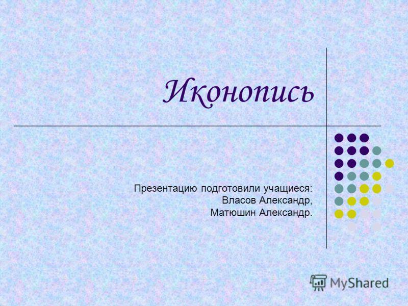 Иконопись Презентацию подготовили учащиеся: Власов Александр, Матюшин Александр.