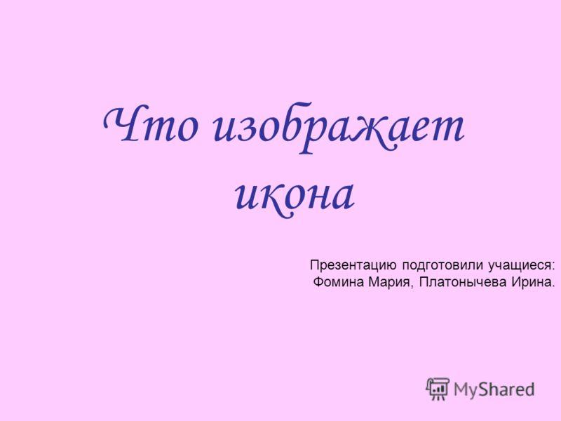 Презентацию подготовили учащиеся: Фомина Мария, Платонычева Ирина. Что изображает икона