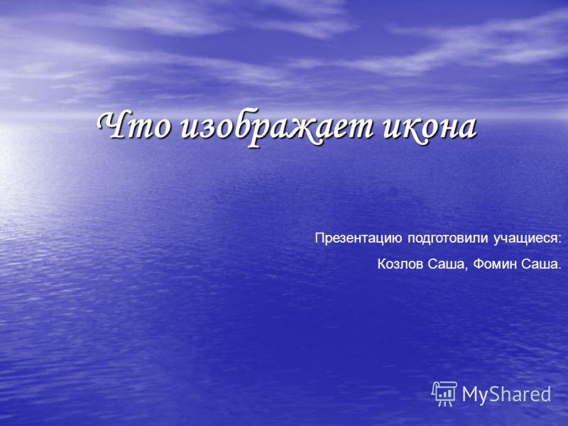 Что изображает икона Презентацию подготовили учащиеся: Козлов Саша, Фомин Саша.