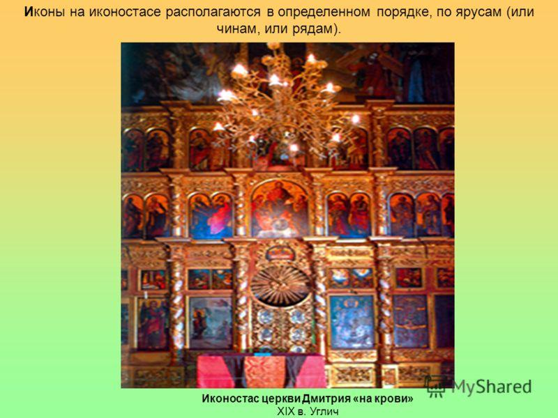 Иконостас церкви Дмитрия «на крови» XIX в. Углич Иконы на иконостасе располагаются в определенном порядке, по ярусам (или чинам, или рядам).