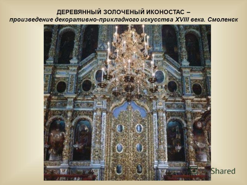 ДЕРЕВЯННЫЙ ЗОЛОЧЕНЫЙ ИКОНОСТАС – произведение декоративно-прикладного искусства ХVIII века. Смоленск