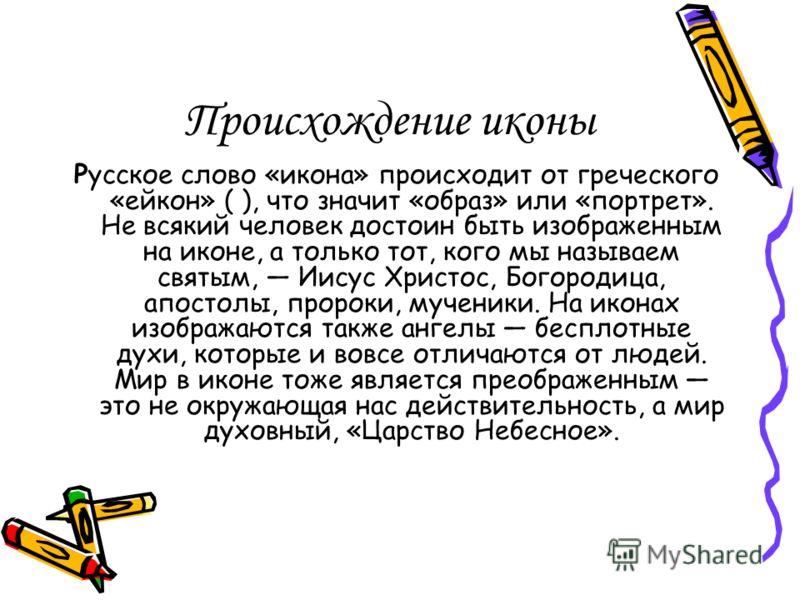 Происхождение иконы Русское слово «икона» происходит от греческого «ейкон» ( ), что значит «образ» или «портрет». Не всякий человек достоин быть изображенным на иконе, а только тот, кого мы называем святым, Иисус Христос, Богородица, апостолы, пророк