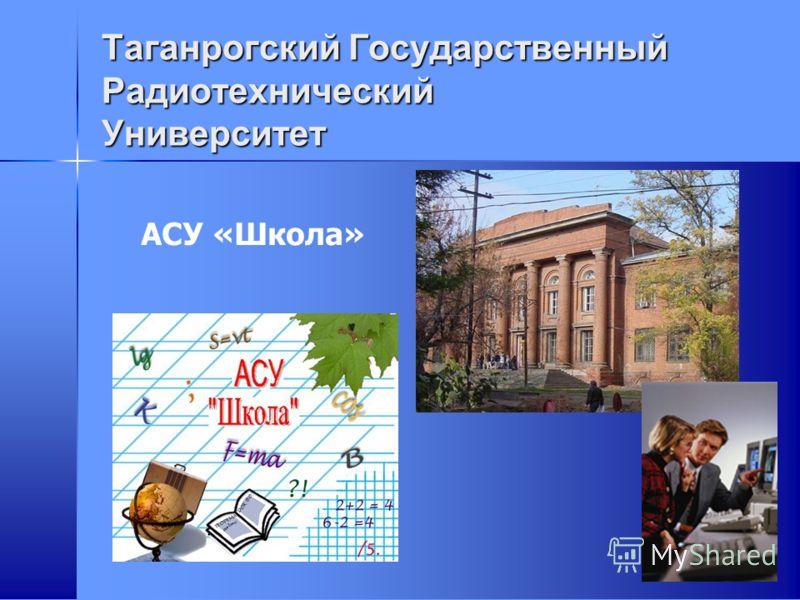 Таганрогский Государственный Радиотехнический Университет АСУ «Школа»