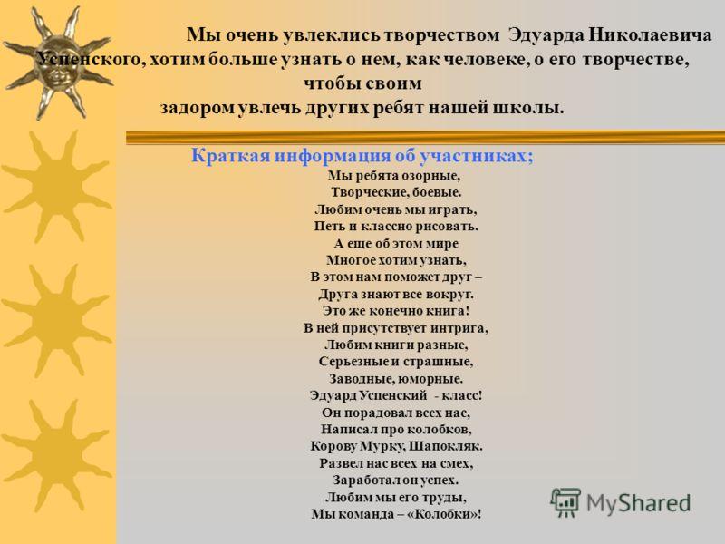 Мы очень увлеклись творчеством Эдуарда Николаевича Успенского, хотим больше узнать о нем, как человеке, о его творчестве, чтобы своим задором увлечь других ребят нашей школы. Краткая информация об участниках; Мы ребята озорные, Творческие, боевые. Лю