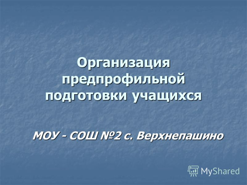Организация предпрофильной подготовки учащихся МОУ - СОШ 2 с. Верхнепашино