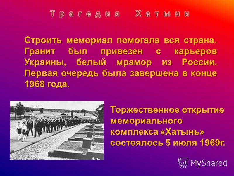 Торжественное открытие мемориального комплекса «Хатынь» состоялось 5 июля 1969г. Строить мемориал помогала вся страна. Гранит был привезен с карьеров Украины, белый мрамор из России. Первая очередь была завершена в конце 1968 года.