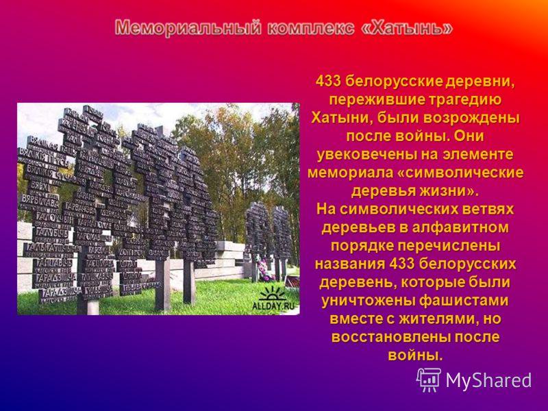 433 белорусские деревни, пережившие трагедию Хатыни, были возрождены после войны. Они увековечены на элементе мемориала «символические деревья жизни». На символических ветвях деревьев в алфавитном порядке перечислены названия 433 белорусских деревень