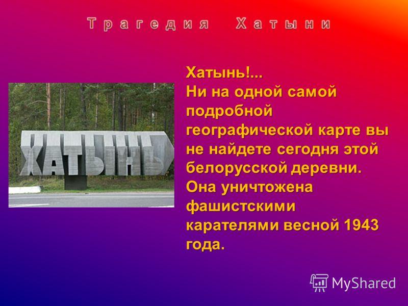 Хатынь!... Ни на одной самой подробной географической карте вы не найдете сегодня этой белорусской деревни. Она уничтожена фашистскими карателями весной 1943 года.