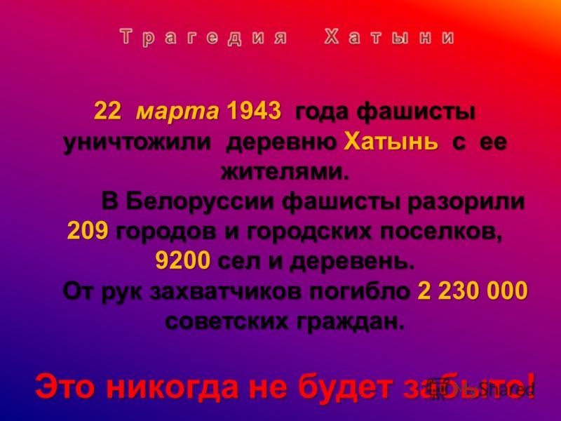 22 марта 1943 года фашисты уничтожили деревню Хатынь с ее жителями. В Белоруссии фашисты разорили 209 городов и городских поселков, В Белоруссии фашисты разорили 209 городов и городских поселков, 9200 сел и деревень. От рук захватчиков погибло 2 230