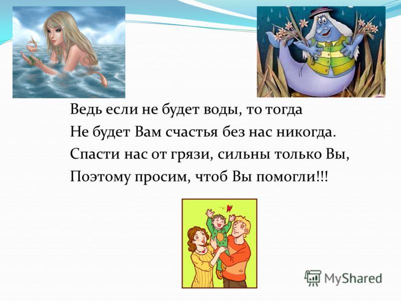 Ведь если не будет воды, то тогда Не будет Вам счастья без нас никогда. Спасти нас от грязи, сильны только Вы, Поэтому просим, чтоб Вы помогли!!!