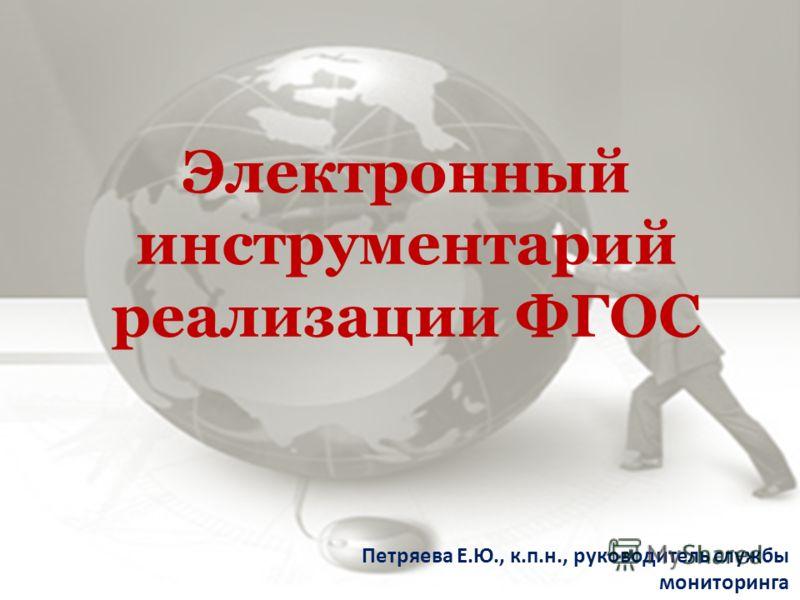 Электронный инструментарий реализации ФГОС Петряева Е.Ю., к.п.н., руководитель службы мониторинга