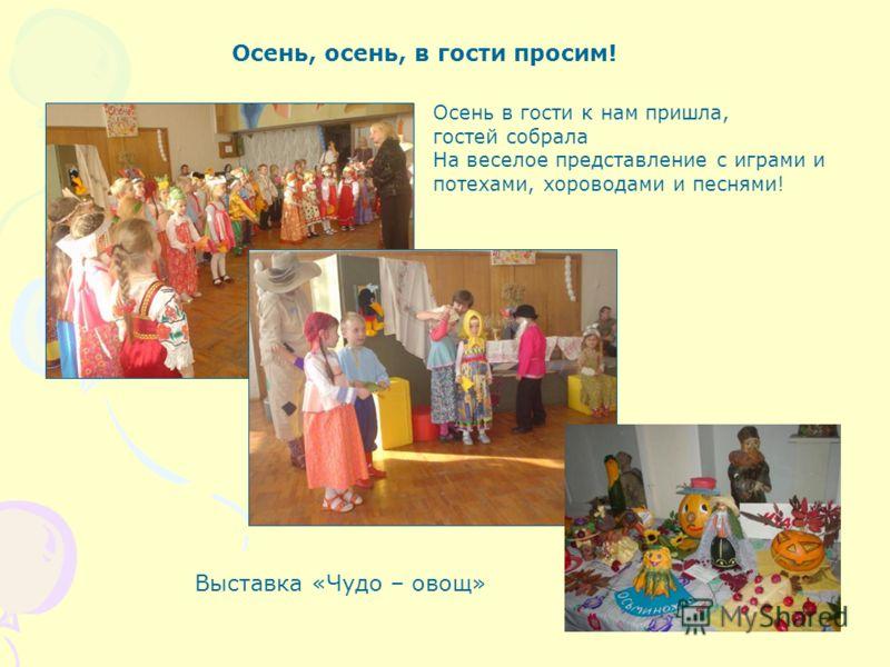 Осень, осень, в гости просим! Осень в гости к нам пришла, гостей собрала На веселое представление с играми и потехами, хороводами и песнями! Выставка «Чудо – овощ»