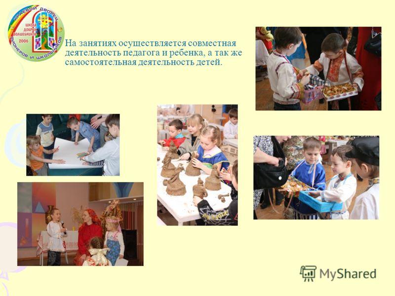 На занятиях осуществляется совместная деятельность педагога и ребенка, а так же самостоятельная деятельность детей.
