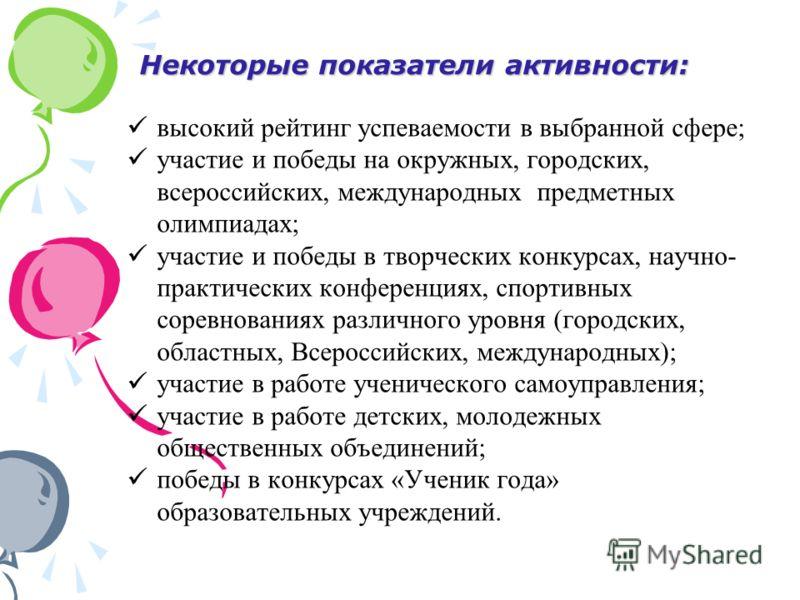 Некоторые показатели активности: высокий рейтинг успеваемости в выбранной сфере; участие и победы на окружных, городских, всероссийских, международных предметных олимпиадах; участие и победы в творческих конкурсах, научно- практических конференциях,
