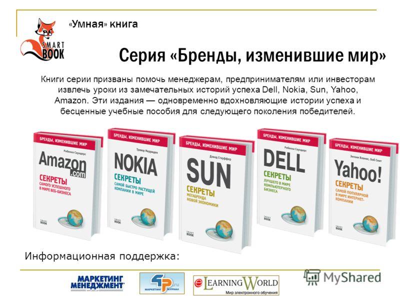 Серия «Бренды, изменившие мир» Книги серии призваны помочь менеджерам, предпринимателям или инвесторам извлечь уроки из замечательных историй успеха Dell, Nokia, Sun, Yahoo, Amazon. Эти издания одновременно вдохновляющие истории успеха и бесценные уч